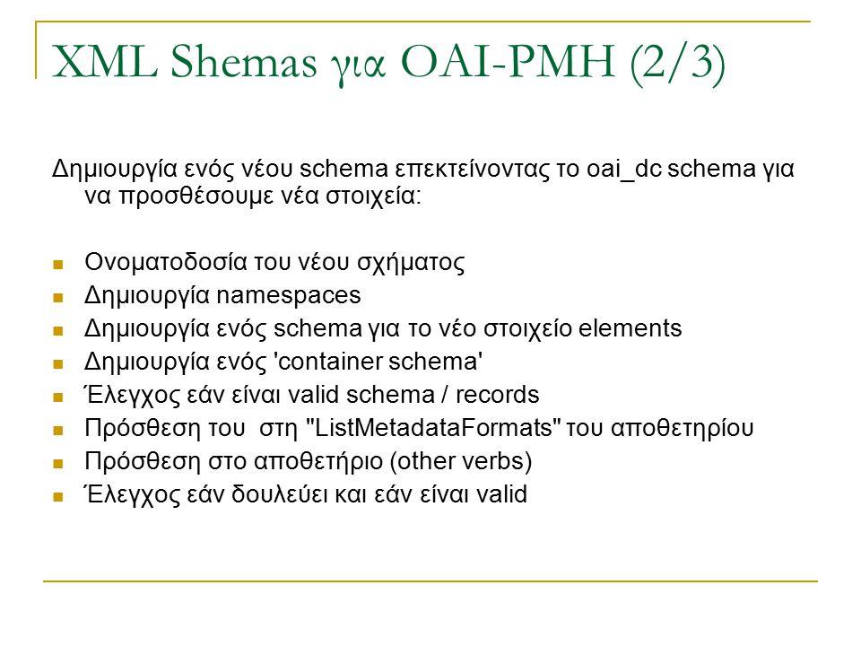 XML Shemas για OAI-PMH (2/3) Δημιουργία ενός νέου schema επεκτείνοντας το oai_dc schema για να προσθέσουμε νέα στοιχεία: Ονοματοδοσία του νέου σχήματος Δημιουργία namespaces Δημιουργία ενός schema για το νέο στοιχείο elements Δημιουργία ενός container schema Έλεγχος εάν είναι valid schema / records Πρόσθεση του στη ListMetadataFormats του αποθετηρίου Πρόσθεση στο αποθετήριο (other verbs) Έλεγχος εάν δουλεύει και εάν είναι valid