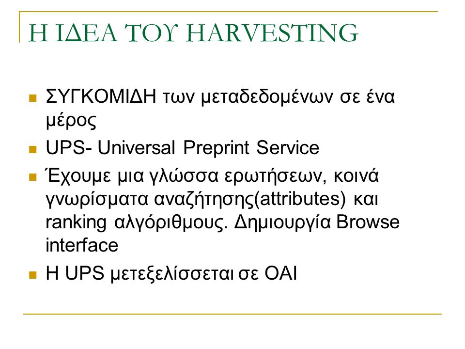 Η ΙΔΕΑ ΤΟΥ HARVESTING ΣΥΓΚΟΜΙΔΗ των μεταδεδομένων σε ένα μέρος UPS- Universal Preprint Service Έχουμε μια γλώσσα ερωτήσεων, κοινά γνωρίσματα αναζήτησης(attributes) και ranking αλγόριθμους.