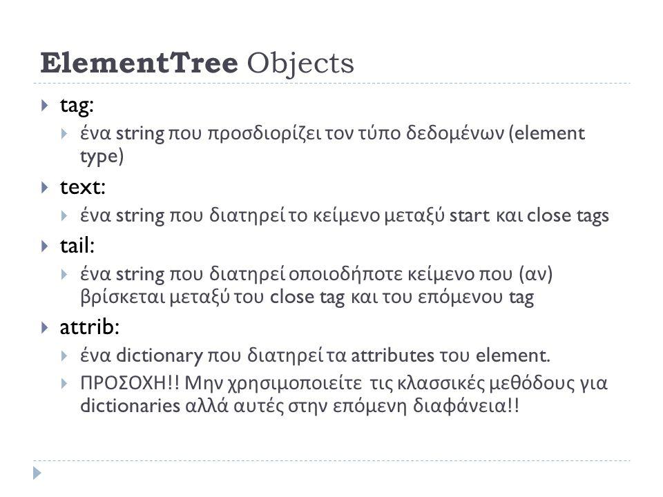ElementTree Objects  tag:  ένα string που προσδιορίζει τον τύπο δεδομένων (element type)  text:  ένα string που διατηρεί το κείμενο μεταξύ start και close tags  tail:  ένα string που διατηρεί οποιοδήποτε κείμενο που ( αν ) βρίσκεται μεταξύ του close tag και του επόμενου tag  attrib:  ένα dictionary που διατηρεί τα attributes του element.