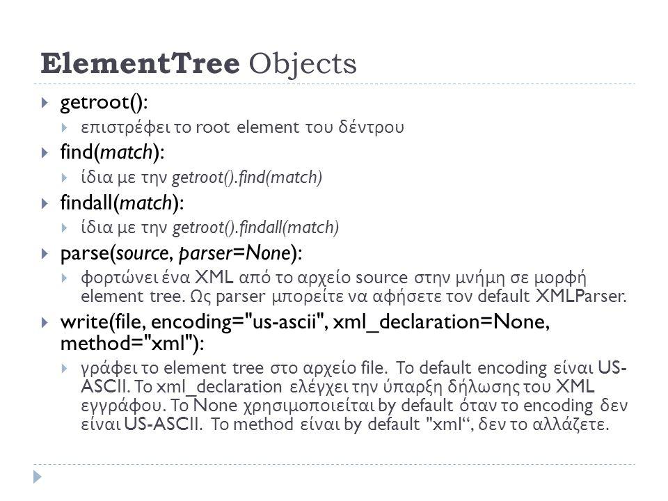 ElementTree Objects  getroot():  επιστρέφει το root element του δέντρου  find(match):  ίδια με την getroot().find(match)  findall(match):  ίδια με την getroot().findall(match)  parse(source, parser=None):  φορτώνει ένα XML από το αρχείο source στην μνήμη σε μορφή element tree.