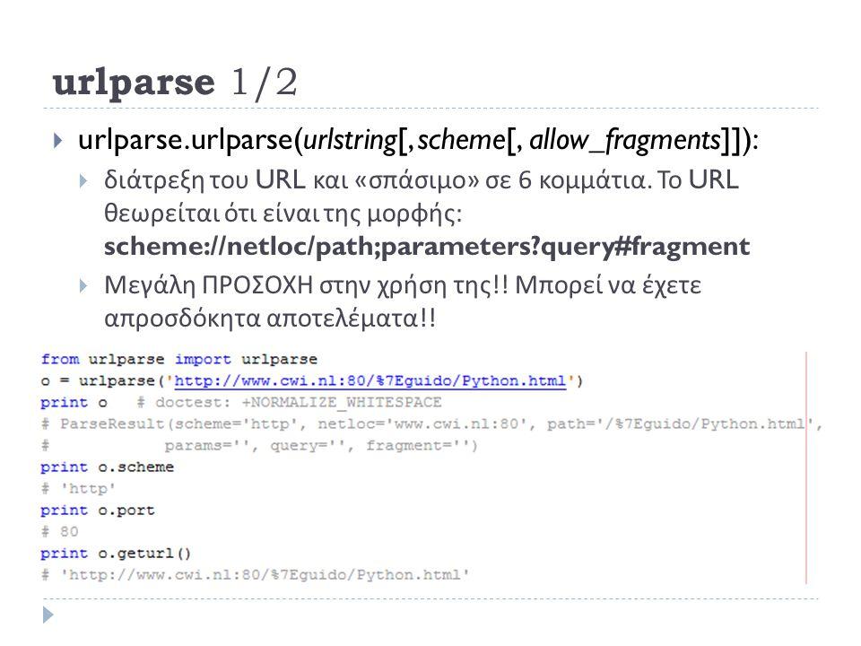 urlparse 1/2  urlparse.urlparse(urlstring[, scheme[, allow_fragments]]):  διάτρεξη του URL και « σπάσιμο » σε 6 κομμάτια.