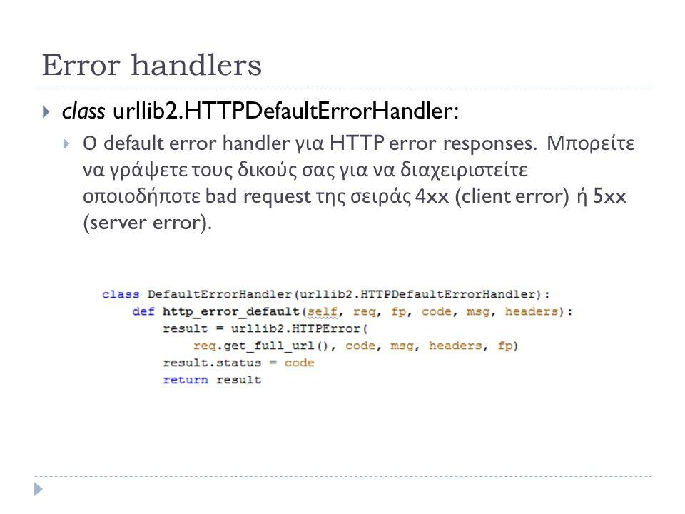 Error handlers  class urllib2.HTTPDefaultErrorHandler:  Ο default error handler για HTTP error responses.