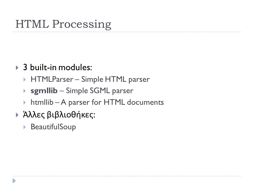 HTML Processing  3 built-in modules:  HTMLParser – Simple HTML parser  sgmllib – Simple SGML parser  htmllib – A parser for HTML documents  Άλλες βιβλιοθήκες :  BeautifulSoup