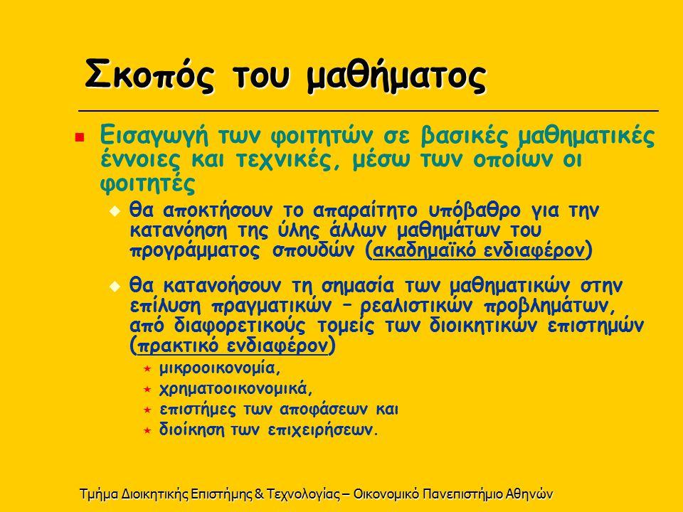 Τμήμα Διοικητικής Επιστήμης & Τεχνολογίας – Οικονομικό Πανεπιστήμιο Αθηνών Σκοπός του μαθήματος Εισαγωγή των φοιτητών σε βασικές μαθηματικές έννοιες και τεχνικές, μέσω των οποίων οι φοιτητές  θα αποκτήσουν το απαραίτητο υπόβαθρο για την κατανόηση της ύλης άλλων μαθημάτων του προγράμματος σπουδών ( ακαδημαϊκό ενδιαφέρον )  θα κατανοήσουν τη σημασία των μαθηματικών στην επίλυση πραγματικών – ρεαλιστικών προβλημάτων, από διαφορετικούς τομείς των διοικητικών επιστημών ( πρακτικό ενδιαφέρον )  μικροοικονομία,  χρηματοοικονομικά,  επιστήμες των αποφάσεων και  διοίκηση των επιχειρήσεων.