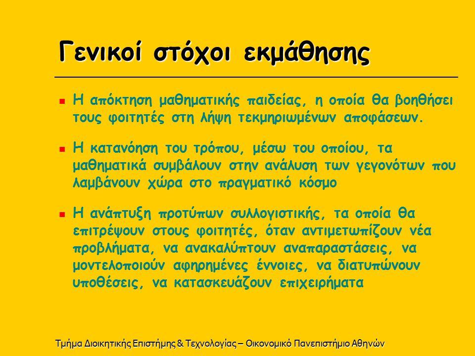 Τμήμα Διοικητικής Επιστήμης & Τεχνολογίας – Οικονομικό Πανεπιστήμιο Αθηνών Γενικοί στόχοι εκμάθησης Η απόκτηση μαθηματικής παιδείας, η οποία θα βοηθήσει τους φοιτητές στη λήψη τεκμηριωμένων αποφάσεων.