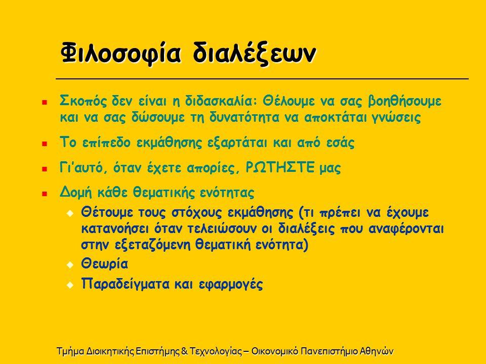 Τμήμα Διοικητικής Επιστήμης & Τεχνολογίας – Οικονομικό Πανεπιστήμιο Αθηνών Φιλοσοφία διαλέξεων Σκοπός δεν είναι η διδασκαλία: Θέλουμε να σας βοηθήσουμε και να σας δώσουμε τη δυνατότητα να αποκτάται γνώσεις Το επίπεδο εκμάθησης εξαρτάται και από εσάς Γι'αυτό, όταν έχετε απορίες, ΡΩΤΗΣΤΕ μας Δομή κάθε θεματικής ενότητας  Θέτουμε τους στόχους εκμάθησης (τι πρέπει να έχουμε κατανοήσει όταν τελειώσουν οι διαλέξεις που αναφέρονται στην εξεταζόμενη θεματική ενότητα)  Θεωρία  Παραδείγματα και εφαρμογές