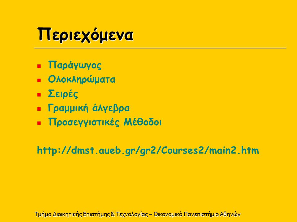 Τμήμα Διοικητικής Επιστήμης & Τεχνολογίας – Οικονομικό Πανεπιστήμιο Αθηνών Περιεχόμενα Παράγωγος Ολοκληρώματα Σειρές Γραμμική άλγεβρα Προσεγγιστικές Μέθοδοι http://dmst.aueb.gr/gr2/Courses2/main2.htm