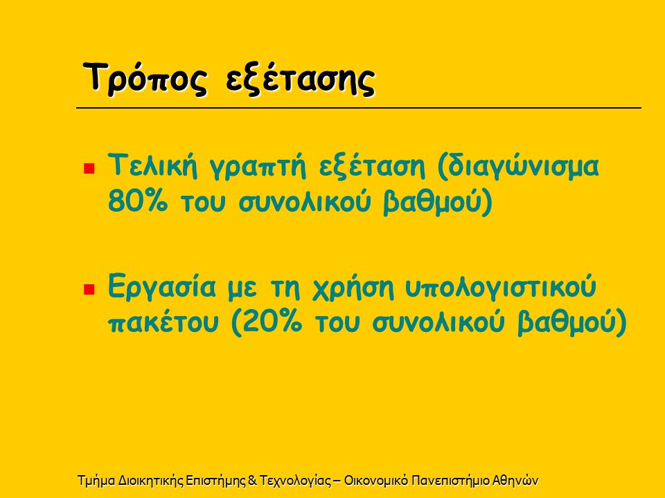Τμήμα Διοικητικής Επιστήμης & Τεχνολογίας – Οικονομικό Πανεπιστήμιο Αθηνών Τρόπος εξέτασης Τελική γραπτή εξέταση (διαγώνισμα 80% του συνολικού βαθμού) Εργασία με τη χρήση υπολογιστικού πακέτου (20% του συνολικού βαθμού)