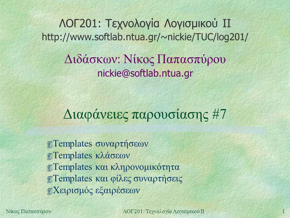 ΛΟΓ201: Τεχνολογία Λογισμικού ΙΙ nickie@softlab.ntua.gr Διδάσκων: Νίκος Παπασπύρου http://www.softlab.ntua.gr/~nickie/TUC/log201/ 1Νίκος ΠαπασπύρουΛΟΓ201: Τεχνολογία Λογισμικού ΙΙ Διαφάνειες παρουσίασης #7 4 Templates συναρτήσεων 4 Templates κλάσεων 4 Templates και κληρονομικότητα 4 Templates και φίλες συναρτήσεις 4 Χειρισμός εξαιρέσεων