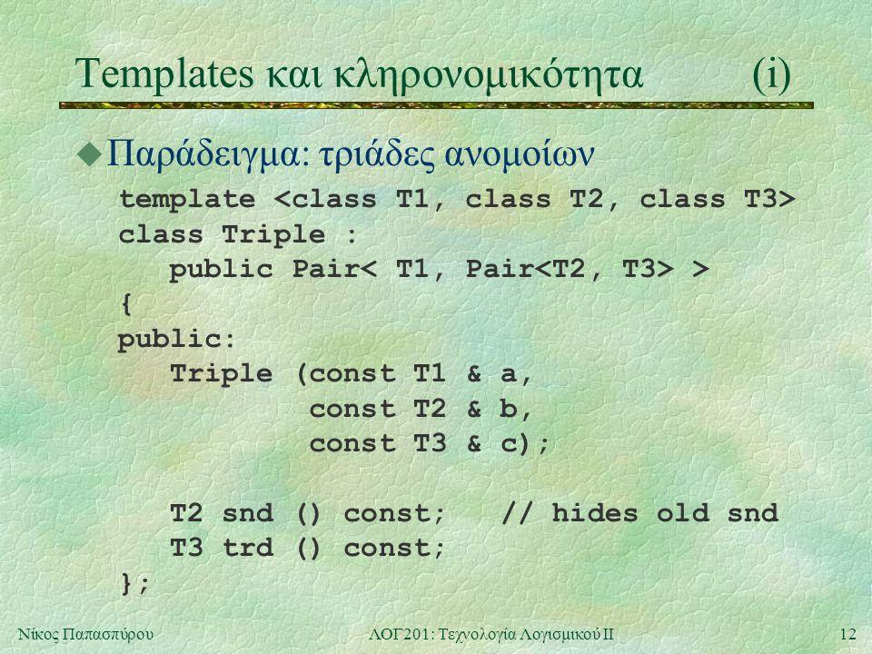 12Νίκος ΠαπασπύρουΛΟΓ201: Τεχνολογία Λογισμικού ΙΙ Templates και κληρονομικότητα(i) u Παράδειγμα: τριάδες ανομοίων template class Triple : public Pair > { public: Triple (const T1 & a, const T2 & b, const T3 & c); T2 snd () const; // hides old snd T3 trd () const; };