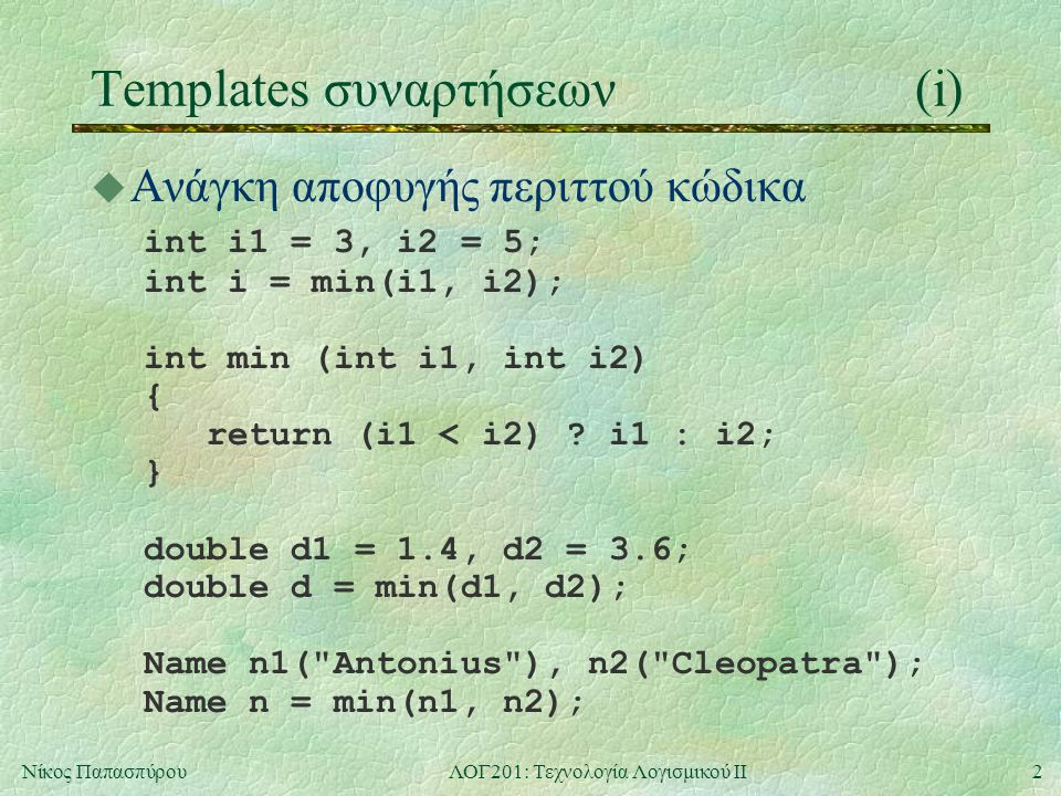 2Νίκος ΠαπασπύρουΛΟΓ201: Τεχνολογία Λογισμικού ΙΙ Templates συναρτήσεων(i) u Ανάγκη αποφυγής περιττού κώδικα int i1 = 3, i2 = 5; int i = min(i1, i2); int min (int i1, int i2) { return (i1 < i2) .