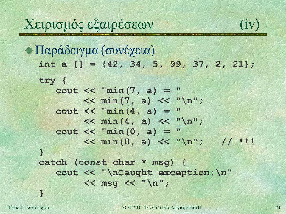 21Νίκος ΠαπασπύρουΛΟΓ201: Τεχνολογία Λογισμικού ΙΙ Χειρισμός εξαιρέσεων(iv) u Παράδειγμα (συνέχεια) int a [] = {42, 34, 5, 99, 37, 2, 21}; try { cout << min(7, a) = << min(7, a) << \n ; cout << min(4, a) = << min(4, a) << \n ; cout << min(0, a) = << min(0, a) << \n ; // !!.