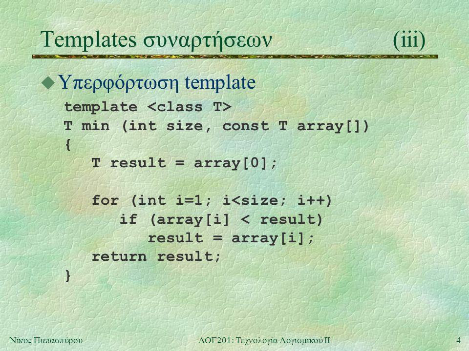 4Νίκος ΠαπασπύρουΛΟΓ201: Τεχνολογία Λογισμικού ΙΙ Templates συναρτήσεων(iii) u Υπερφόρτωση template template T min (int size, const T array[]) { T result = array[0]; for (int i=1; i<size; i++) if (array[i] < result) result = array[i]; return result; }