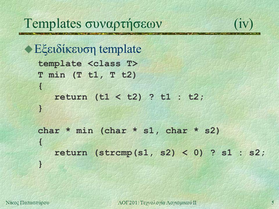6Νίκος ΠαπασπύρουΛΟΓ201: Τεχνολογία Λογισμικού ΙΙ Templates κλάσεων(i) u Ανάγκη αποφυγής περιττού κώδικα PairOfInt si(1, 5); cout << si.fst() << \n ; PairOfDouble sd(3.5, -2.9); cout << sd.fst() << \n ; PairOfName sn( Name( Antony ), Name( Cleopatra ) ); cout << sn.fst() << \n ;