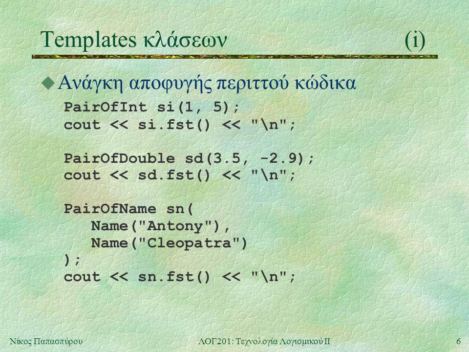 17Νίκος ΠαπασπύρουΛΟΓ201: Τεχνολογία Λογισμικού ΙΙ Templates και φίλες συναρτήσεις(ii) u Παράδειγμα template Pair operator + ( const Pair & p1, const Pair & p2) { return Pair ( p1.eFirst + p2.eFirst, p1.eSecond + p2.eSecond); }