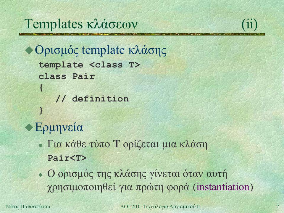 7Νίκος ΠαπασπύρουΛΟΓ201: Τεχνολογία Λογισμικού ΙΙ Templates κλάσεων(ii) u Ορισμός template κλάσης template class Pair { // definition } u Ερμηνεία l Για κάθε τύπο T ορίζεται μια κλάση Pair l Ο ορισμός της κλάσης γίνεται όταν αυτή χρησιμοποιηθεί για πρώτη φορά (instantiation)