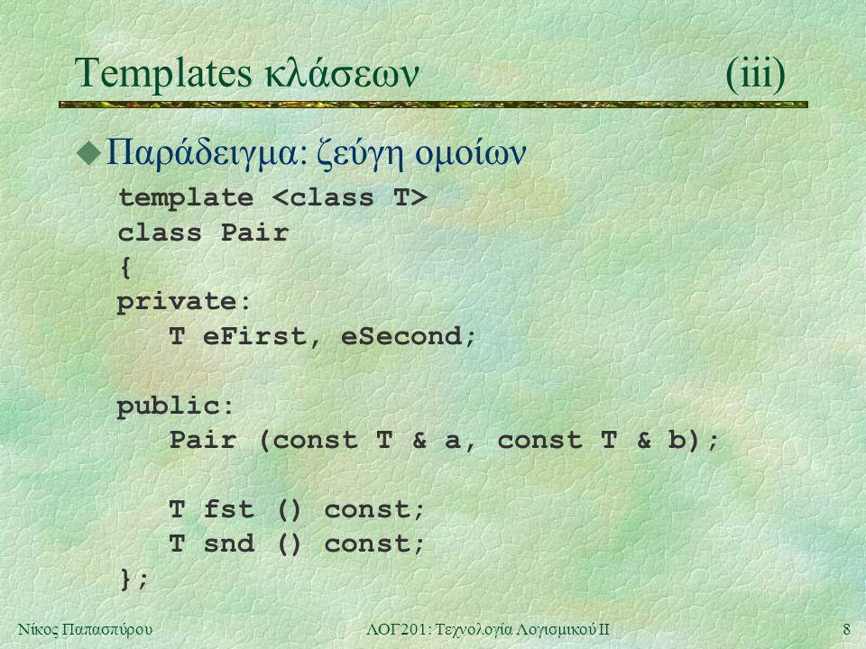 9Νίκος ΠαπασπύρουΛΟΓ201: Τεχνολογία Λογισμικού ΙΙ Templates κλάσεων(iv) u Παράδειγμα (συνέχεια) template Pair ::Pair (const T & a, const T & b) : eFirst(a), eSecond(b) { /* nothing */ } template T Pair ::fst () const { return eFirst; } template T Pair ::snd () const { return eSecond; }