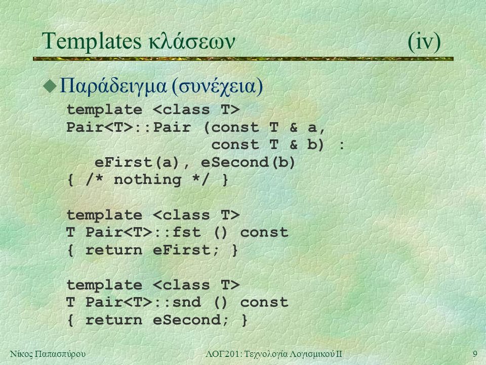10Νίκος ΠαπασπύρουΛΟΓ201: Τεχνολογία Λογισμικού ΙΙ Templates κλάσεων(v) u Παράδειγμα: ζεύγη ανομοίων template class Pair { private: T1 eFirst; T2 eSecond; public: Pair (const T1 & a, const T2 & b); T1 fst () const; T2 snd () const; };