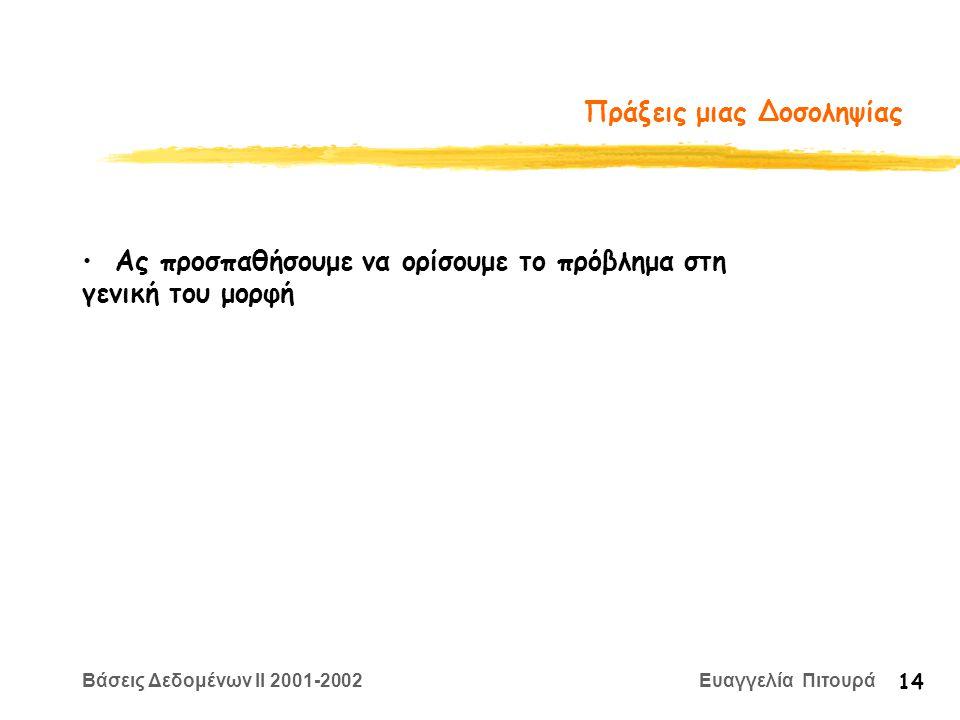 Βάσεις Δεδομένων II 2001-2002 Ευαγγελία Πιτουρά 14 Πράξεις μιας Δοσοληψίας Ας προσπαθήσουμε να ορίσουμε το πρόβλημα στη γενική του μορφή