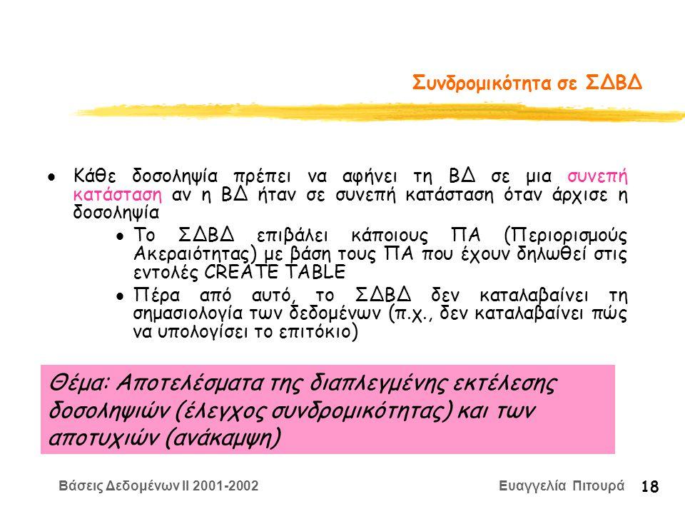 Βάσεις Δεδομένων II 2001-2002 Ευαγγελία Πιτουρά 18 Συνδρομικότητα σε ΣΔΒΔ  Κάθε δοσοληψία πρέπει να αφήνει τη ΒΔ σε μια συνεπή κατάσταση αν η ΒΔ ήταν σε συνεπή κατάσταση όταν άρχισε η δοσοληψία  Το ΣΔΒΔ επιβάλει κάποιους ΠΑ (Περιορισμούς Ακεραιότητας) με βάση τους ΠΑ που έχουν δηλωθεί στις εντολές CREATE TABLE  Πέρα από αυτό, το ΣΔΒΔ δεν καταλαβαίνει τη σημασιολογία των δεδομένων (π.χ., δεν καταλαβαίνει πώς να υπολογίσει το επιτόκιο) Θέμα: Αποτελέσματα της διαπλεγμένης εκτέλεσης δοσοληψιών (έλεγχος συνδρομικότητας) και των αποτυχιών (ανάκαμψη)