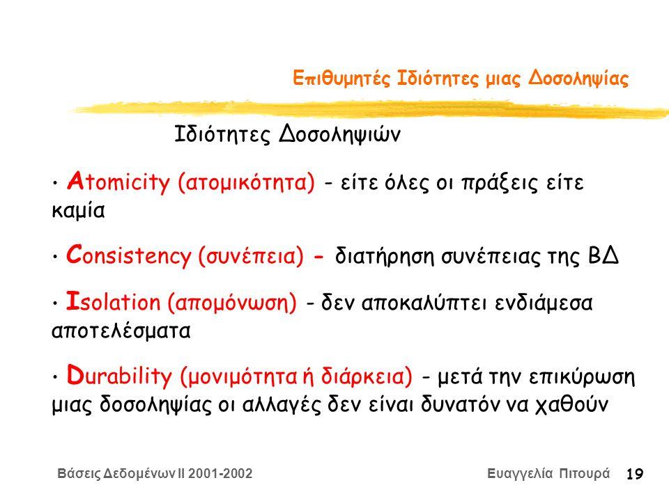 Βάσεις Δεδομένων II 2001-2002 Ευαγγελία Πιτουρά 19 Επιθυμητές Ιδιότητες μιας Δοσοληψίας Α tomicity (ατομικότητα) - είτε όλες οι πράξεις είτε καμία C onsistency (συνέπεια) - διατήρηση συνέπειας της ΒΔ I solation (απομόνωση) - δεν αποκαλύπτει ενδιάμεσα αποτελέσματα D urability (μονιμότητα ή διάρκεια) - μετά την επικύρωση μιας δοσοληψίας οι αλλαγές δεν είναι δυνατόν να χαθούν Ιδιότητες Δοσοληψιών