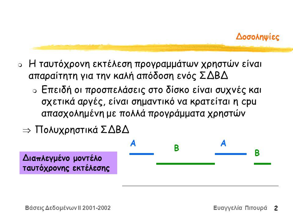 Βάσεις Δεδομένων II 2001-2002 Ευαγγελία Πιτουρά 2 Δοσοληψίες m Η ταυτόχρονη εκτέλεση προγραμμάτων χρηστών είναι απαραίτητη για την καλή απόδοση ενός ΣΔΒΔ m Επειδή οι προσπελάσεις στο δίσκο είναι συχνές και σχετικά αργές, είναι σημαντικό να κρατείται η cpu απασχολημένη με πολλά προγράμματα χρηστών  Πολυχρηστικά ΣΔΒΔ Διαπλεγμένο μοντέλο ταυτόχρονης εκτέλεσης ΑΑ Β Β