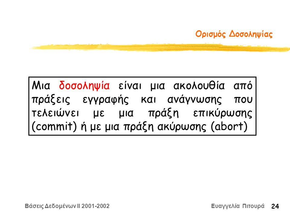 Βάσεις Δεδομένων II 2001-2002 Ευαγγελία Πιτουρά 24 Ορισμός Δοσοληψίας Μια δοσοληψία είναι μια ακολουθία από πράξεις εγγραφής και ανάγνωσης που τελειώνει με μια πράξη επικύρωσης (commit) ή με μια πράξη ακύρωσης (abort)