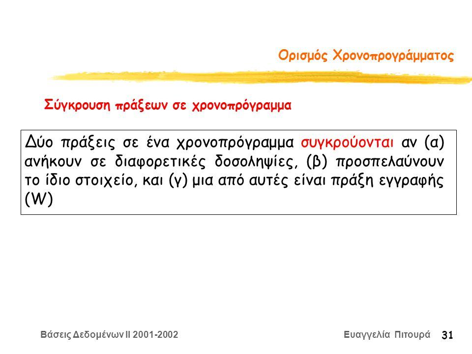 Βάσεις Δεδομένων II 2001-2002 Ευαγγελία Πιτουρά 31 Ορισμός Χρονοπρογράμματος Σύγκρουση πράξεων σε χρονοπρόγραμμα Δύο πράξεις σε ένα χρονοπρόγραμμα συγκρούονται αν (α) ανήκουν σε διαφορετικές δοσοληψίες, (β) προσπελαύνουν το ίδιο στοιχείο, και (γ) μια από αυτές είναι πράξη εγγραφής (W)