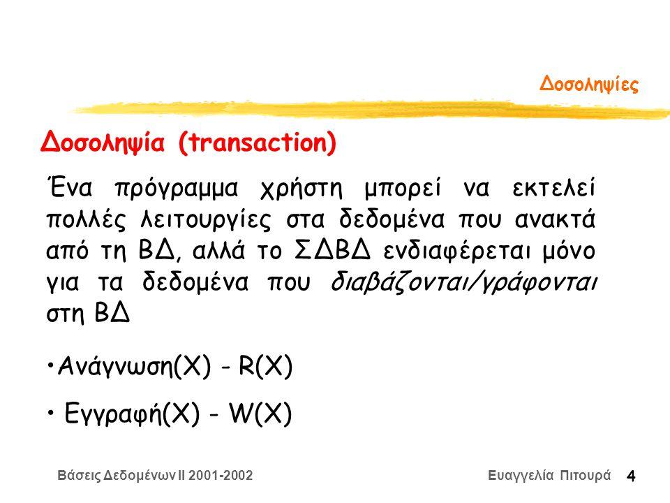 Βάσεις Δεδομένων II 2001-2002 Ευαγγελία Πιτουρά 4 Δοσοληψίες Δοσοληψία (transaction) Ένα πρόγραμμα χρήστη μπορεί να εκτελεί πολλές λειτουργίες στα δεδομένα που ανακτά από τη ΒΔ, αλλά το ΣΔΒΔ ενδιαφέρεται μόνο για τα δεδομένα που διαβάζονται/γράφονται στη ΒΔ Ανάγνωση(Χ) - R(X) Εγγραφή(Χ) - W(X)