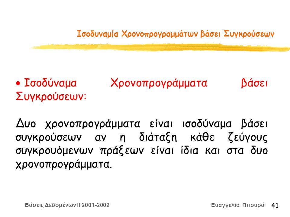 Βάσεις Δεδομένων II 2001-2002 Ευαγγελία Πιτουρά 41 Ισοδυναμία Χρονοπρογραμμάτων βάσει Συγκρούσεων  Ισοδύναμα Χρονοπρογράμματα βάσει Συγκρούσεων: Δυο χρονοπρογράμματα είναι ισοδύναμα βάσει συγκρούσεων αν η διάταξη κάθε ζεύγους συγκρουόμενων πράξεων είναι ίδια και στα δυο χρονοπρογράμματα.