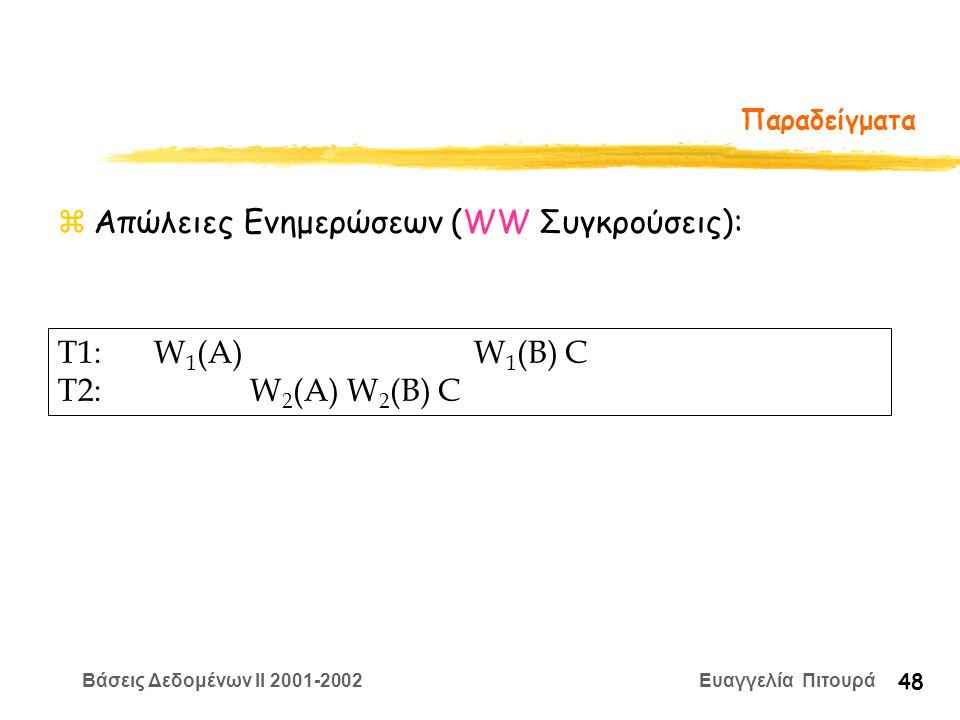 Βάσεις Δεδομένων II 2001-2002 Ευαγγελία Πιτουρά 48 Παραδείγματα zΑπώλειες Ενημερώσεων (WW Συγκρούσεις): T1:W 1 (A) W 1 (B) C T2:W 2 (A) W 2 (B) C