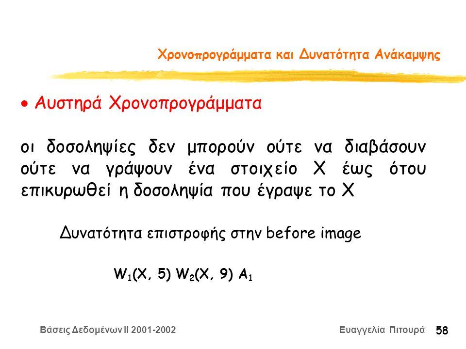 Βάσεις Δεδομένων II 2001-2002 Ευαγγελία Πιτουρά 58 Χρονοπρογράμματα και Δυνατότητα Ανάκαμψης  Αυστηρά Χρονοπρογράμματα οι δοσοληψίες δεν μπορούν ούτε να διαβάσουν ούτε να γράψουν ένα στοιχείο Χ έως ότου επικυρωθεί η δοσοληψία που έγραψε το Χ Δυνατότητα επιστροφής στην before image W 1 (X, 5) W 2 (X, 9) A 1