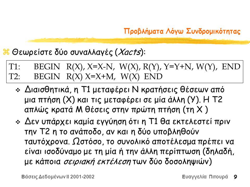 Βάσεις Δεδομένων II 2001-2002 Ευαγγελία Πιτουρά 9 Προβλήματα Λόγω Συνδρομικότητας zΘεωρείστε δύο συναλλαγές (Xacts): T1:BEGIN R(X), X=Χ-N, W(X), R(Y), Y=Y+N, W(Y), END T2:BEGIN R(X) X=X+M, W(X) END v Διαισθητικά, η T1 μεταφέρει Ν κρατήσεις θέσεων από μια πτήση (Χ) και τις μεταφέρει σε μία άλλη (Y).