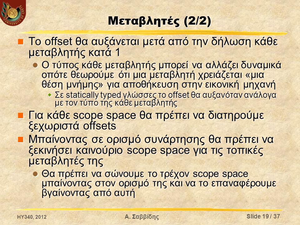 Μεταβλητές (2/2) Το offset θα αυξάνεται μετά από την δήλωση κάθε μεταβλητής κατά 1 Το offset θα αυξάνεται μετά από την δήλωση κάθε μεταβλητής κατά 1 Ο τύπος κάθε μεταβλητής μπορεί να αλλάζει δυναμικά οπότε θεωρούμε ότι μια μεταβλητή χρειάζεται «μια θέση μνήμης» για αποθήκευση στην εικονική μηχανή Ο τύπος κάθε μεταβλητής μπορεί να αλλάζει δυναμικά οπότε θεωρούμε ότι μια μεταβλητή χρειάζεται «μια θέση μνήμης» για αποθήκευση στην εικονική μηχανή  Σε statically typed γλώσσες το offset θα αυξανόταν ανάλογα με τον τύπο της κάθε μεταβλητής Για κάθε scope space θα πρέπει να διατηρούμε ξεχωριστά offsets Για κάθε scope space θα πρέπει να διατηρούμε ξεχωριστά offsets Μπαίνοντας σε ορισμό συνάρτησης θα πρέπει να ξεκινήσει καινούριο scope space για τις τοπικές μεταβλητές της Μπαίνοντας σε ορισμό συνάρτησης θα πρέπει να ξεκινήσει καινούριο scope space για τις τοπικές μεταβλητές της Θα πρέπει να σώνουμε το τρέχον scope space μπαίνοντας στον ορισμό της και να το επαναφέρουμε βγαίνοντας από αυτή Θα πρέπει να σώνουμε το τρέχον scope space μπαίνοντας στον ορισμό της και να το επαναφέρουμε βγαίνοντας από αυτή HY340, 2012 Α.