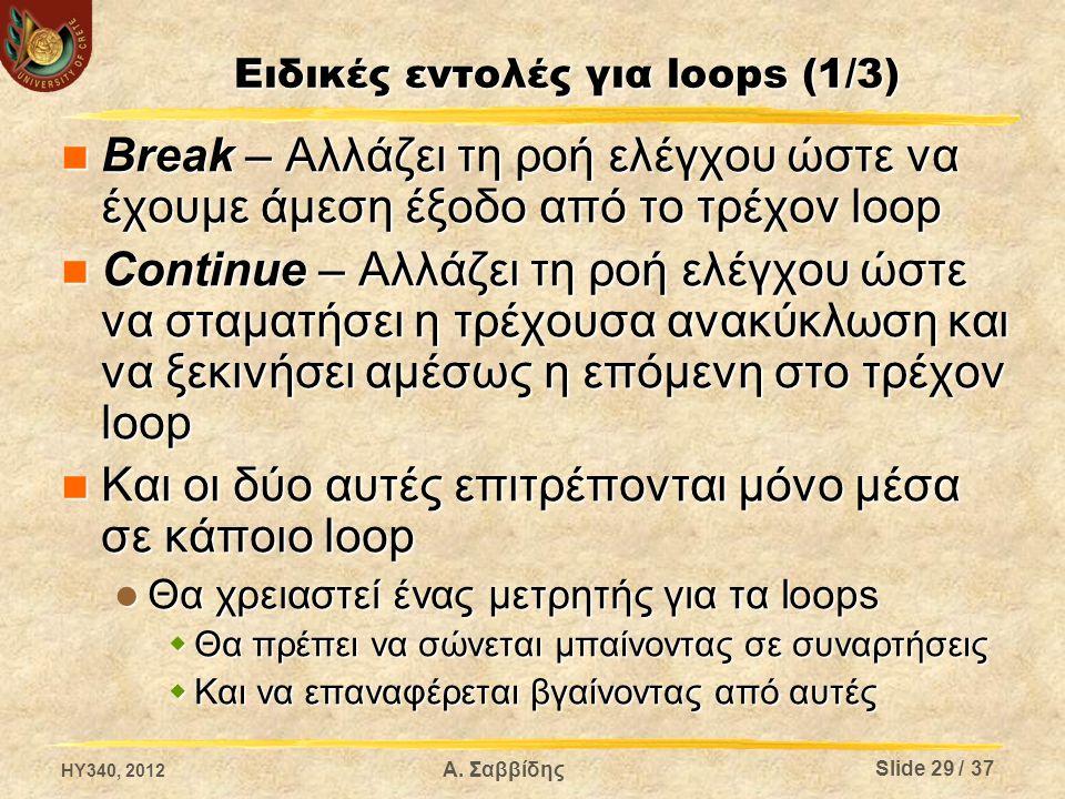 Ειδικές εντολές για loops (1/3) Break – Αλλάζει τη ροή ελέγχου ώστε να έχουμε άμεση έξοδο από το τρέχον loop Break – Αλλάζει τη ροή ελέγχου ώστε να έχουμε άμεση έξοδο από το τρέχον loop Continue – Αλλάζει τη ροή ελέγχου ώστε να σταματήσει η τρέχουσα ανακύκλωση και να ξεκινήσει αμέσως η επόμενη στο τρέχον loop Continue – Αλλάζει τη ροή ελέγχου ώστε να σταματήσει η τρέχουσα ανακύκλωση και να ξεκινήσει αμέσως η επόμενη στο τρέχον loop Και οι δύο αυτές επιτρέπονται μόνο μέσα σε κάποιο loop Και οι δύο αυτές επιτρέπονται μόνο μέσα σε κάποιο loop Θα χρειαστεί ένας μετρητής για τα loops Θα χρειαστεί ένας μετρητής για τα loops  Θα πρέπει να σώνεται μπαίνοντας σε συναρτήσεις  Και να επαναφέρεται βγαίνοντας από αυτές HY340, 2012 Α.