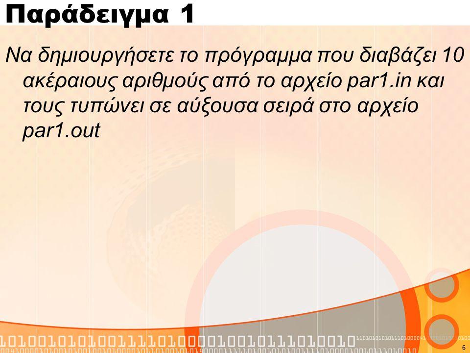 Παράδειγμα 1 #include #define N 10 using namespace std; int main(){ int a[N], i, j, temp; FILE *fin,*fout; fin = fopen( par1.in , r ); fout = fopen( par1.out , w ); for(i=0;i<N;i++) fscanf(fin, %d ,&a[i]); for( i=0; i<N-1; i++ ) for( j=i+1; j<N; j++ ) if( a[i] > a[j] ) { temp = a[i]; a[i] = a[j]; a[j] = temp; } for( i=0; i<N; i++ ) fprintf( fout, %d\n , a[i] ); fclose(fin); fclose(fout); return 0; } 7
