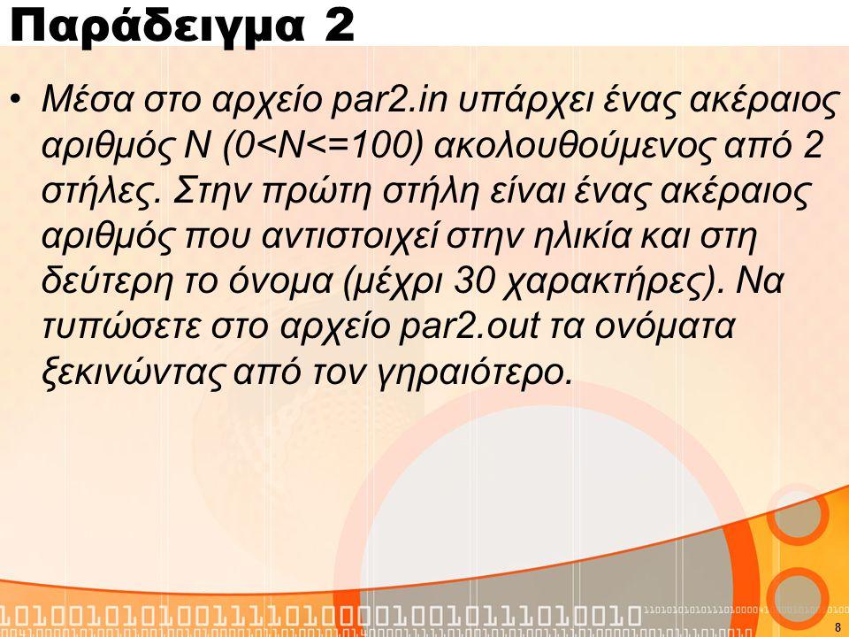 Παράδειγμα 2 #include using namespace std; int main(){ int age[100],i,j,t1,N; char name[100][30],t2[30]; FILE *fin,*fout; fin=fopen( par2.in , r ); fout=fopen( par2.out , w ); fscanf(fin, %d ,&N); for(i=0;i<N;i++){ fscanf(fin, %d ,&age[i]); fscanf(fin, %s ,name[i]); } for(i=0;i<N-1;i++) for(j=i+1;j<N;j++) if(age[i]<age[j]){ t1=age[i]; age[i]=age[j]; age[j]=t1; strcpy(t2,name[i]); strcpy(name[i],name[j]); strcpy(name[j],t2); } for(i=0;i<N;i++) fprintf(fout, %s\n ,name[i]); fclose(fin); fclose(fout); return 0; } 9