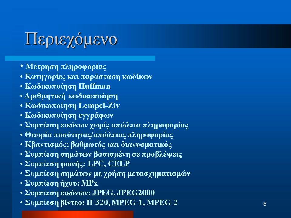 6 Περιεχόμενο Μέτρηση πληροφορίας Κατηγορίες και παράσταση κωδίκων Κωδικοποίηση Huffman Αριθμητική κωδικοποίηση Κωδικοποίηση Lempel-Ziv Κωδικοποίηση ε
