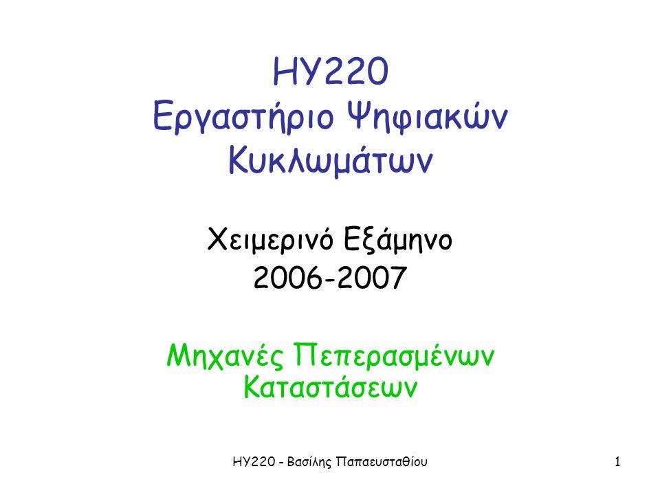 ΗΥ220 - Βασίλης Παπαευσταθίου1 ΗΥ220 Εργαστήριο Ψηφιακών Κυκλωμάτων Χειμερινό Εξάμηνο 2006-2007 Μηχανές Πεπερασμένων Καταστάσεων