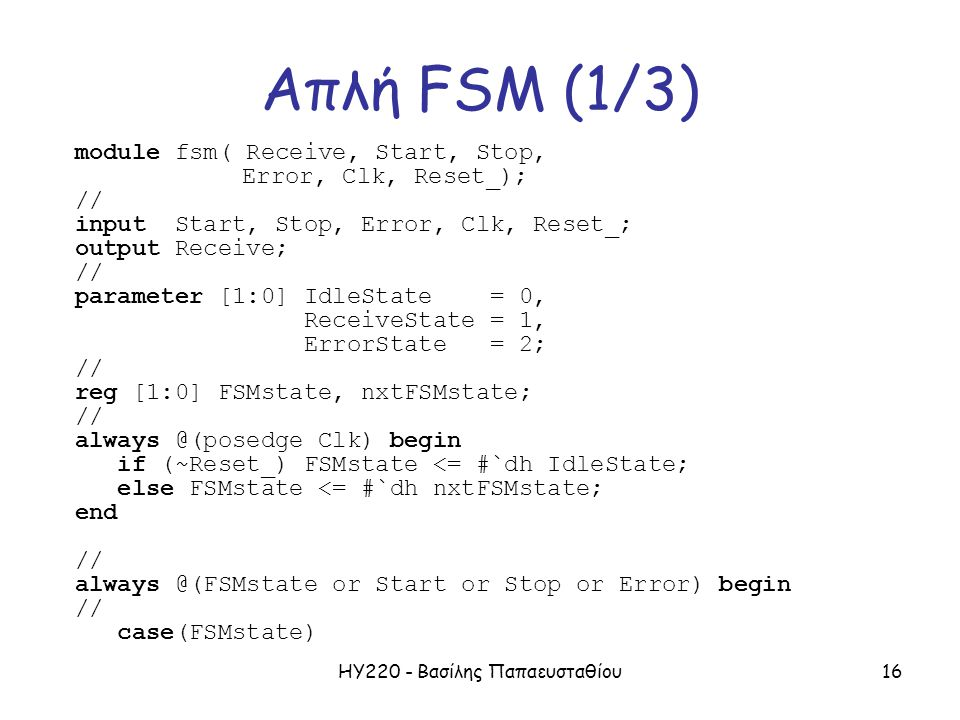 ΗΥ220 - Βασίλης Παπαευσταθίου16 Απλή FSM (1/3) module fsm( Receive, Start, Stop, Error, Clk, Reset_); // input Start, Stop, Error, Clk, Reset_; output