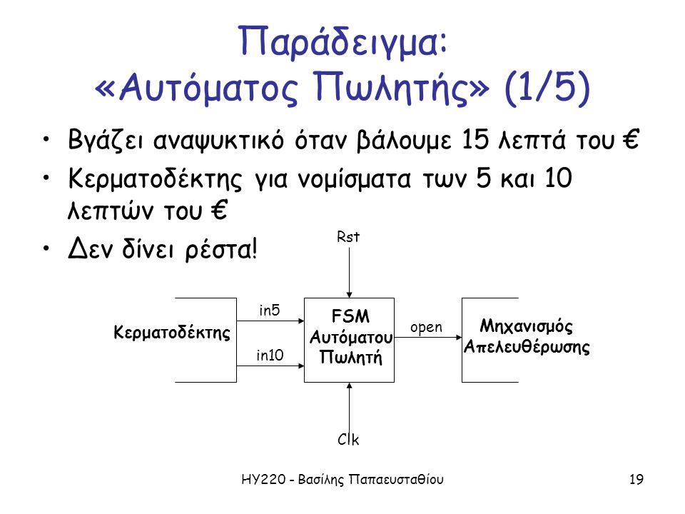 ΗΥ220 - Βασίλης Παπαευσταθίου19 Παράδειγμα: «Αυτόματος Πωλητής» (1/5) Βγάζει αναψυκτικό όταν βάλουμε 15 λεπτά του € Κερματοδέκτης για νομίσματα των 5