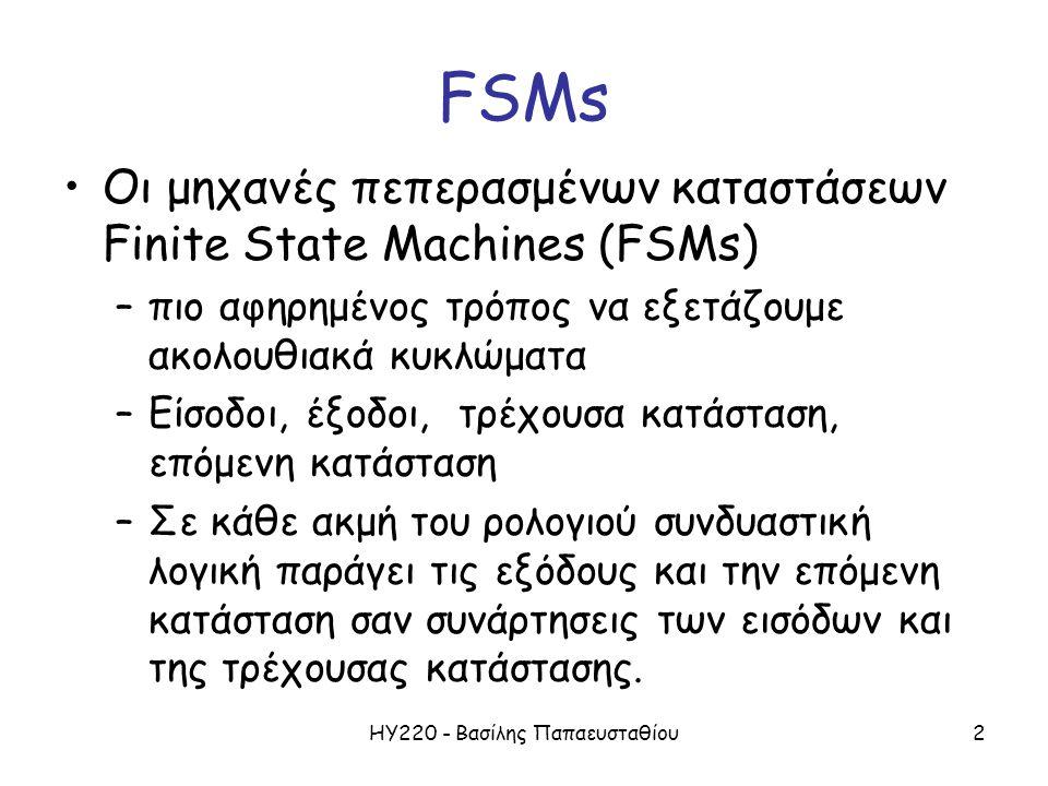 ΗΥ220 - Βασίλης Παπαευσταθίου2 FSMs Οι μηχανές πεπερασμένων καταστάσεων Finite State Machines (FSMs) –πιο αφηρημένος τρόπος να εξετάζουμε ακολουθιακά
