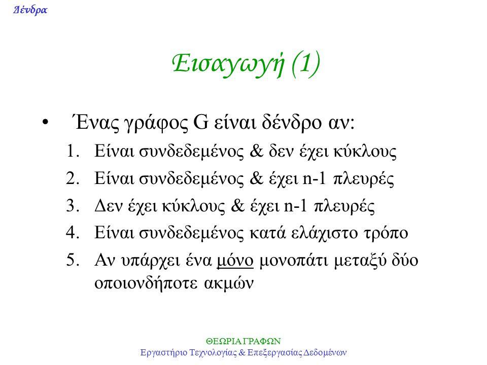 Δένδρα ΘΕΩΡΙΑ ΓΡΑΦΩΝ Εργαστήριο Τεχνολογίας & Επεξεργασίας Δεδομένων Εισαγωγή (1) Ένας γράφος G είναι δένδρο αν: 1.Είναι συνδεδεμένος & δεν έχει κύκλους 2.Είναι συνδεδεμένος & έχει n-1 πλευρές 3.Δεν έχει κύκλους & έχει n-1 πλευρές 4.Είναι συνδεδεμένος κατά ελάχιστο τρόπο 5.Αν υπάρχει ένα μόνο μονοπάτι μεταξύ δύο οποιονδήποτε ακμών