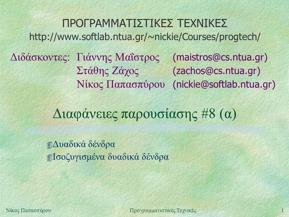 ΠΡΟΓΡΑΜΜΑΤΙΣΤΙΚΕΣ ΤΕΧΝΙΚΕΣ Διδάσκοντες:Γιάννης Μαΐστρος (maistros@cs.ntua.gr) Στάθης Ζάχος (zachos@cs.ntua.gr) Νίκος Παπασπύρου (nickie@softlab.ntua.gr) http://www.softlab.ntua.gr/~nickie/Courses/progtech/ 1Νίκος ΠαπασπύρουΠρογραμματιστικές Τεχνικές Διαφάνειες παρουσίασης #8 (α) 4 Δυαδικά δένδρα 4 Ισοζυγισμένα δυαδικά δένδρα