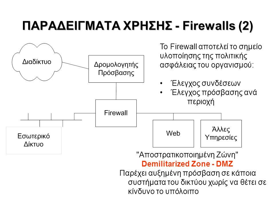 ΠΑΡΑΔΕΙΓΜΑΤΑ ΧΡΗΣΗΣ - Firewalls (2) Αποστρατικοποιημένη Ζώνη Demilitarized Zone - DMZ Παρέχει αυξημένη πρόσβαση σε κάποια συστήματα του δικτύου χωρίς να θέτει σε κίνδυνο το υπόλοιπο Το Firewall αποτελεί το σημείο υλοποίησης της πολιτικής ασφάλειας του οργανισμού: Έλεγχος συνδέσεων Έλεγχος πρόσβασης ανά περιοχή