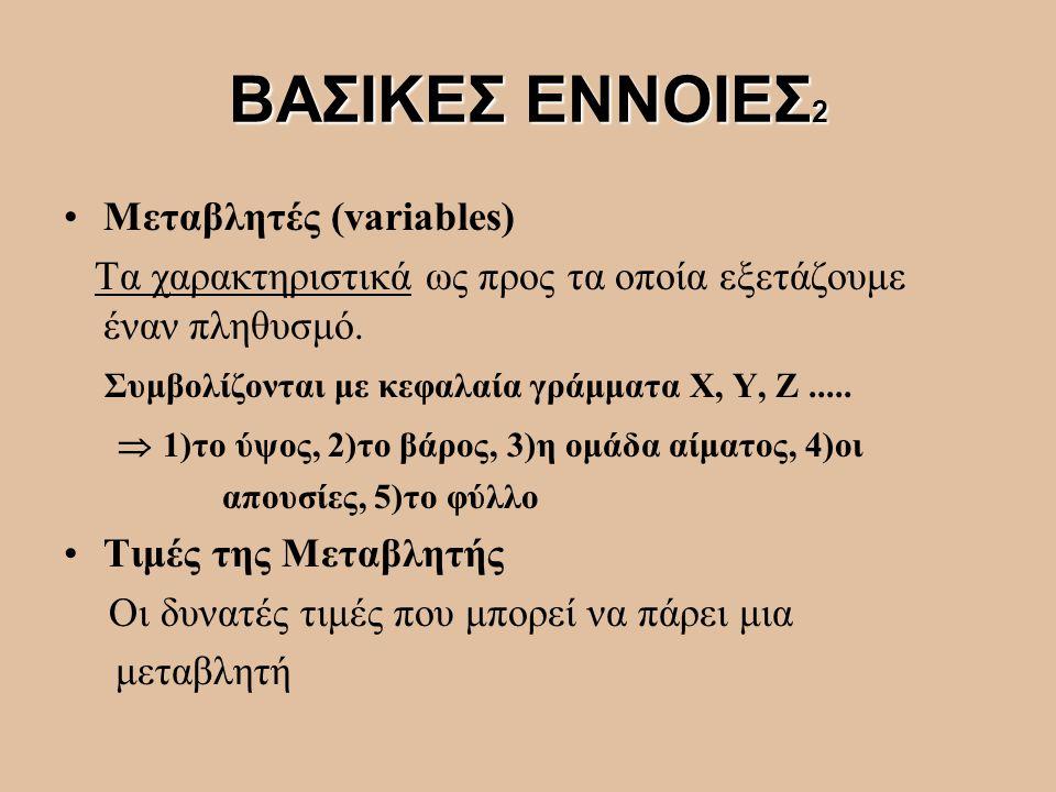 ΒΑΣΙΚΕΣ ΕΝΝΟΙΕΣ 2 Μεταβλητές (variables) Τα χαρακτηριστικά ως προς τα οποία εξετάζουμε έναν πληθυσμό. Συμβολίζονται με κεφαλαία γράμματα X, Y, Ζ.....