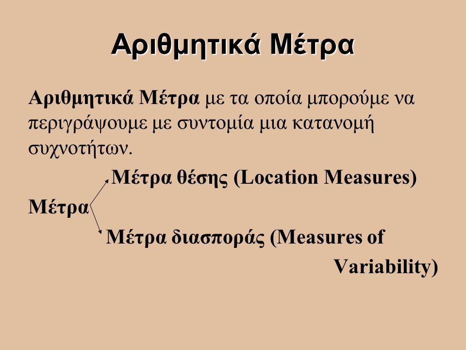 Αριθμητικά Μέτρα Αριθμητικά Μέτρα με τα οποία μπορούμε να περιγράψουμε με συντομία μια κατανομή συχνοτήτων. Μέτρα θέσης (Location Measures) Μέτρα Μέτρ