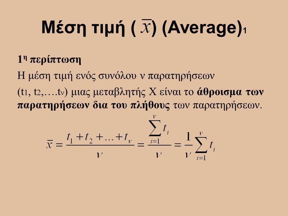 Μέση τιμή ( ) (Average) 1 1 η περίπτωση Η μέση τιμή ενός συνόλου ν παρατηρήσεων (t 1, t 2,….t ν ) μιας μεταβλητής Χ είναι το άθροισμα των παρατηρήσεων
