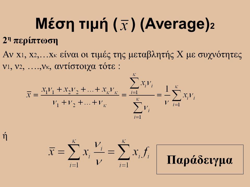 Μέση τιμή ( ) (Average) 2 2 η περίπτωση Αν x 1, x 2,…x κ είναι οι τιμές της μεταβλητής Χ με συχνότητες ν 1, ν 2, ….,ν κ, αντίστοιχα τότε : ή Παράδειγμ