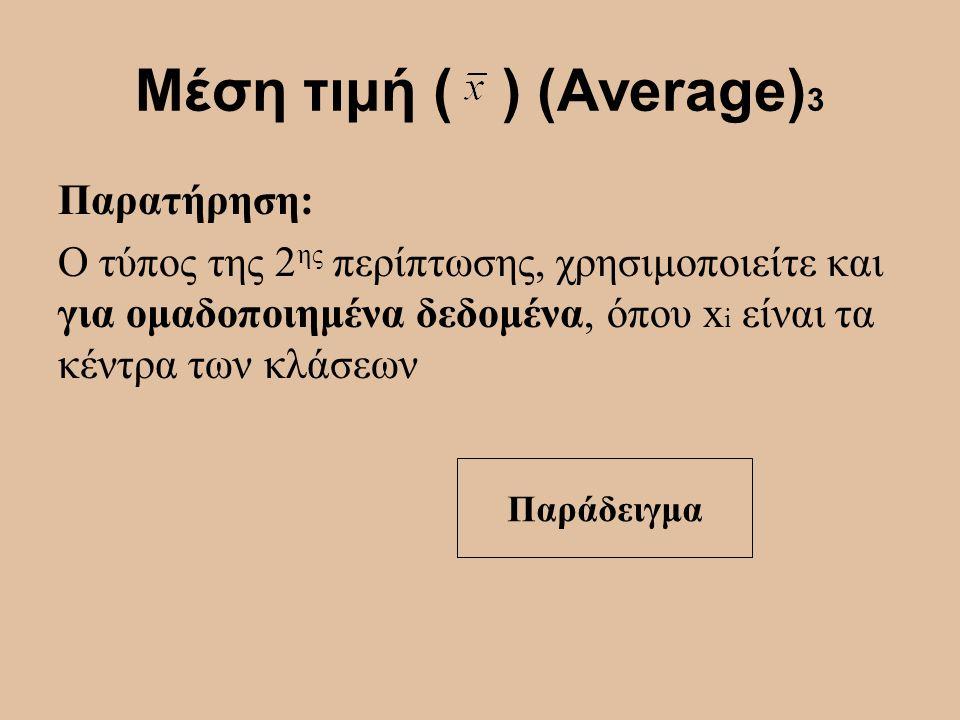 Μέση τιμή ( ) (Average) 3 Παρατήρηση: Ο τύπος της 2 ης περίπτωσης, χρησιμοποιείτε και για ομαδοποιημένα δεδομένα, όπου x i είναι τα κέντρα των κλάσεων